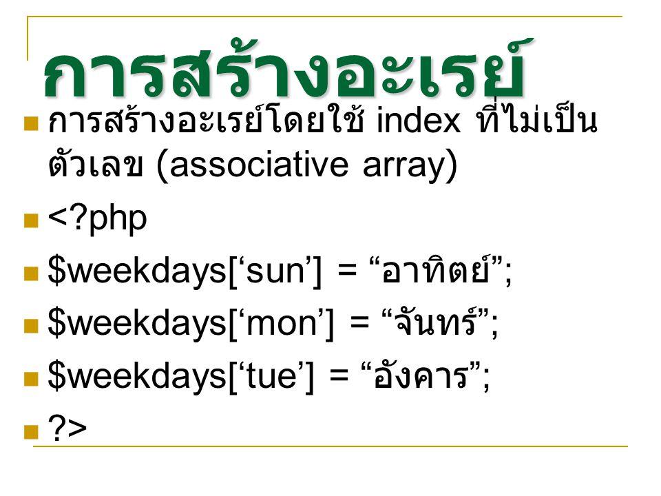 การสร้างอะเรย์ การสร้างอะเรย์โดยใช้ index ที่ไม่เป็น ตัวเลข (associative array) < php $weekdays['sun'] = อาทิตย์ ; $weekdays['mon'] = จันทร์ ; $weekdays['tue'] = อังคาร ; >