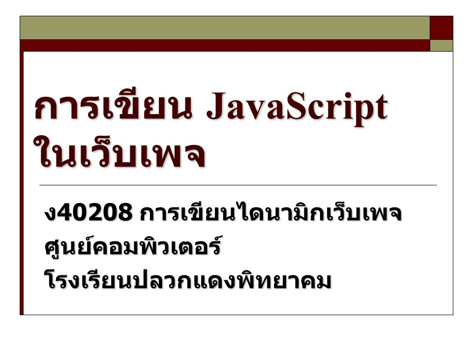 การเขียน JavaScript ในเว็บเพจ ง 40208 การเขียนไดนามิกเว็บเพจ ศูนย์คอมพิวเตอร์โรงเรียนปลวกแดงพิทยาคม