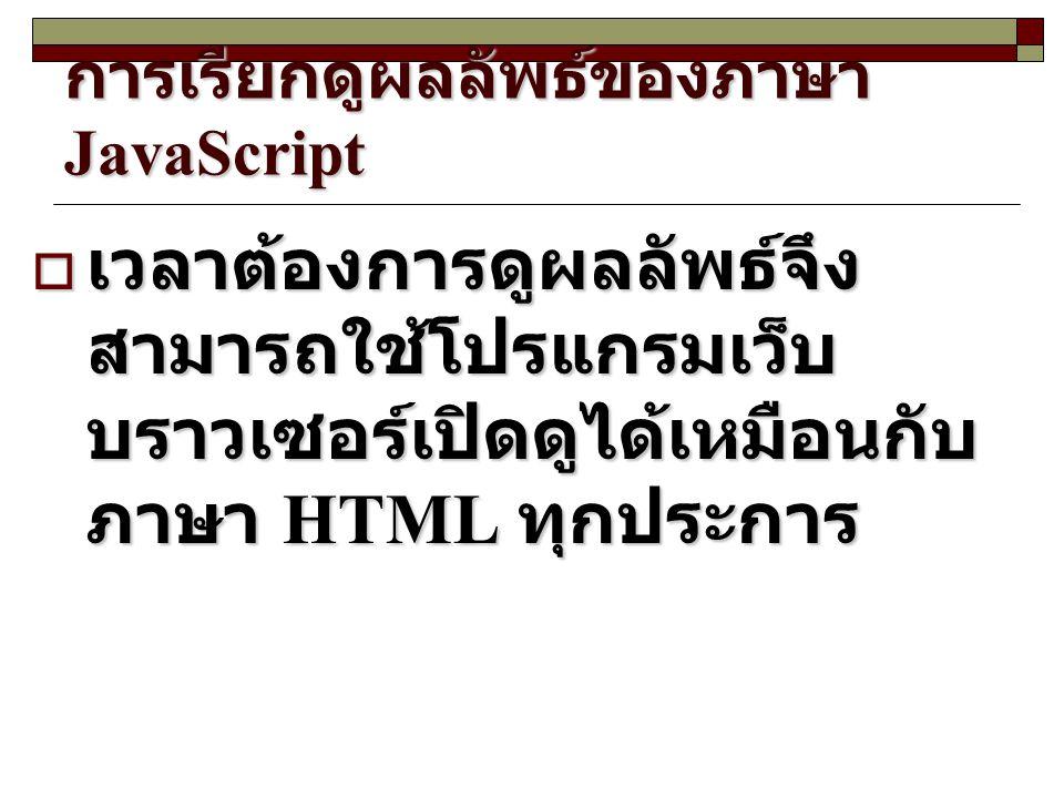 การเรียกดูผลลัพธ์ของภาษา JavaScript  เวลาต้องการดูผลลัพธ์จึง สามารถใช้โปรแกรมเว็บ บราวเซอร์เปิดดูได้เหมือนกับ ภาษา HTML ทุกประการ