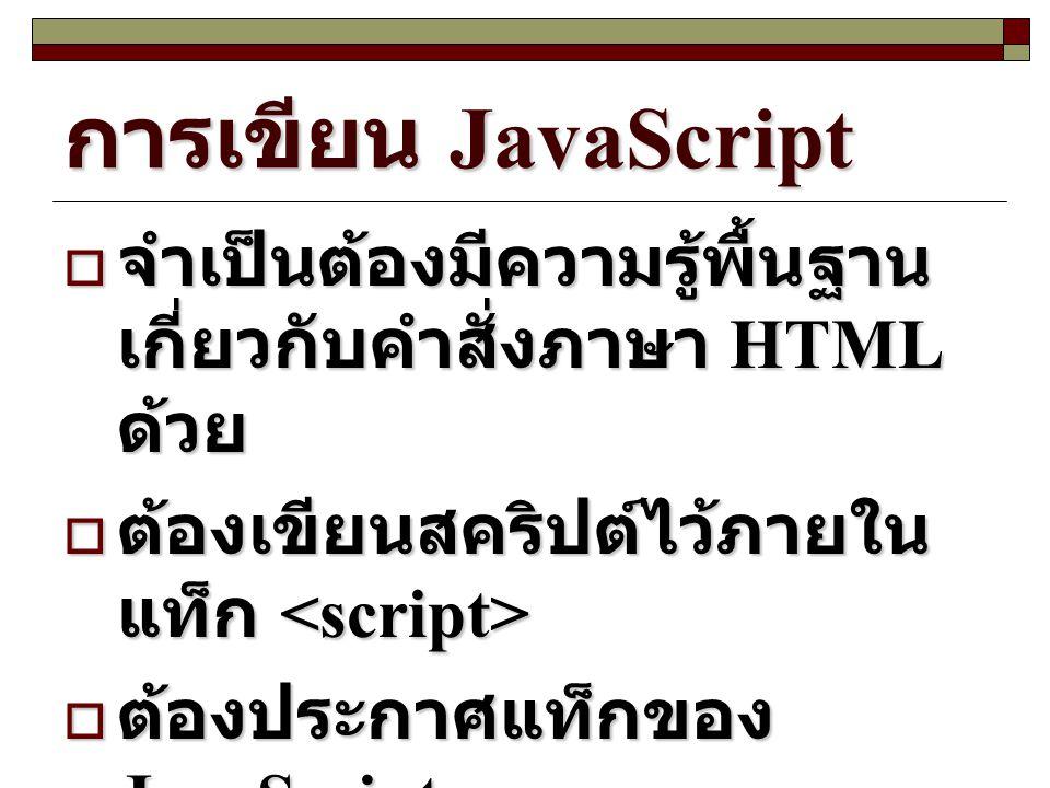 การเขียน JavaScript  จำเป็นต้องมีความรู้พื้นฐาน เกี่ยวกับคำสั่งภาษา HTML ด้วย  ต้องเขียนสคริปต์ไว้ภายใน แท็ก  ต้องเขียนสคริปต์ไว้ภายใน แท็ก  ต้องป