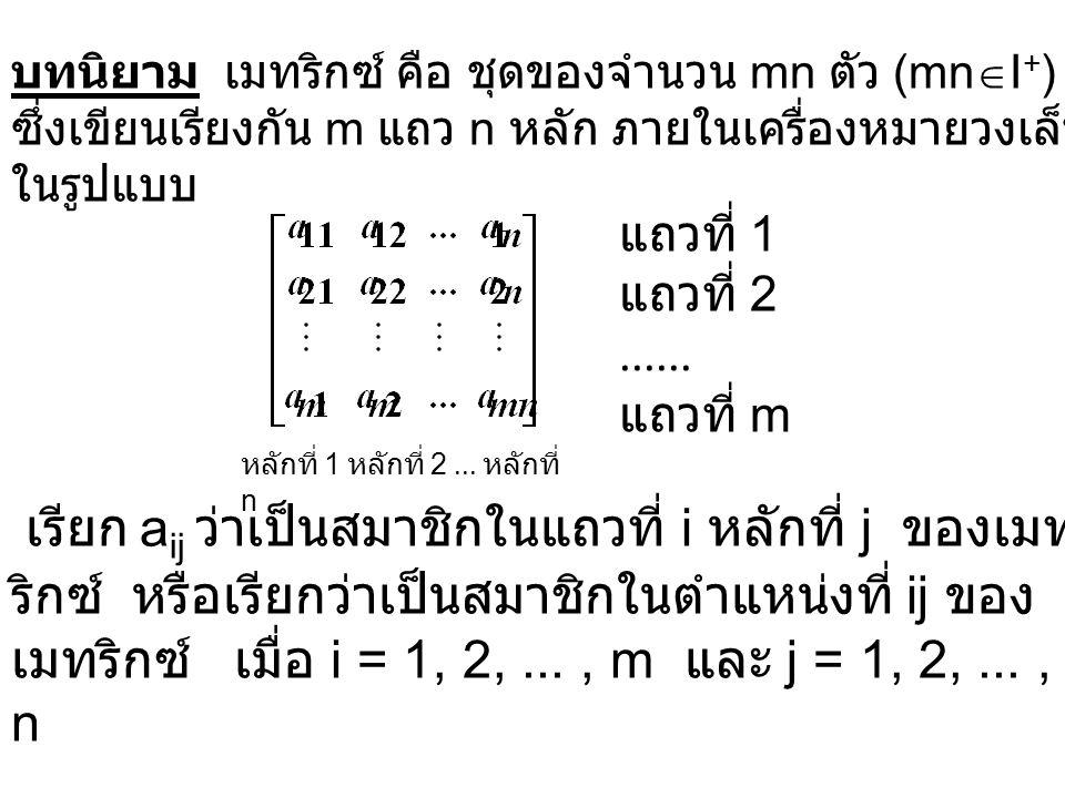 บทนิยาม ให้ A = [a ij ] m x n และ B = [b ij ] m x n A เท่ากับ B ก็ต่อเมื่อ a ij = b ij สำหรับ i = 1, 2,..., m และ j = 1, 2,..., n และเขียน A = B แทน A เท่ากับ B ถ้า A ไม่เท่ากับ B เขียนแทนด้วย A  B A = [a ij ] m x n หมายถึง เมทริกซ์ A เป็น m x n เมทริกซ์ที่ มีสมาชิกในตำแหน่งที่ ij เป็น a ij เมื่อ i = 1, 2,..., m และ j = 1, 2,..., n