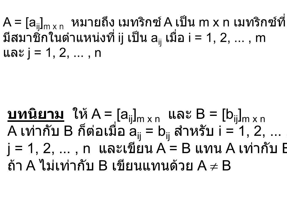 บทนิยาม ให้ A = [a ij ] m x n และ B = [b ij ] m x n A เท่ากับ B ก็ต่อเมื่อ a ij = b ij สำหรับ i = 1, 2,..., m และ j = 1, 2,..., n และเขียน A = B แทน A