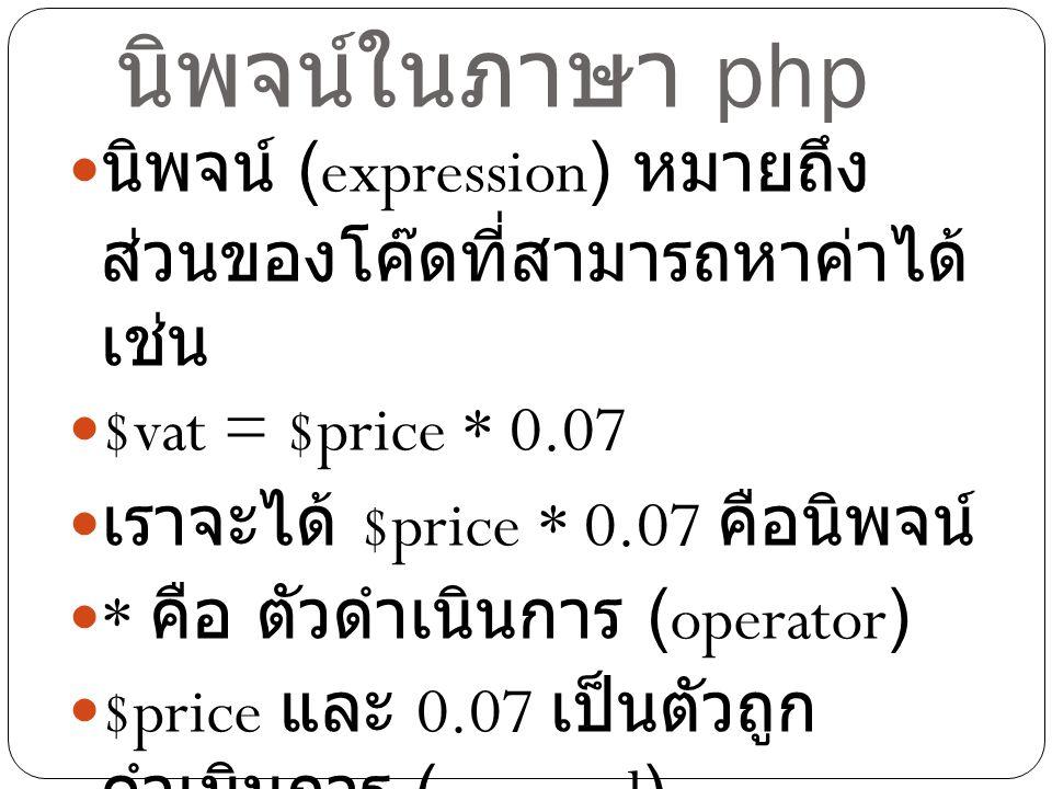 นิพจน์ในภาษา php นิพจน์ (expression) หมายถึง ส่วนของโค๊ดที่สามารถหาค่าได้ เช่น $vat = $price * 0.07 เราจะได้ $price * 0.07 คือนิพจน์ * คือ ตัวดำเนินกา