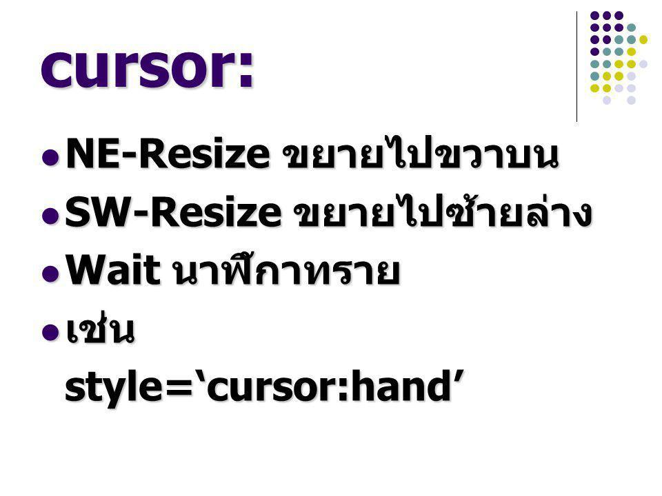 cursor: NE-Resize ขยายไปขวาบน NE-Resize ขยายไปขวาบน SW-Resize ขยายไปซ้ายล่าง SW-Resize ขยายไปซ้ายล่าง Wait นาฬิกาทราย Wait นาฬิกาทราย เช่น เช่น style='cursor:hand' style='cursor:hand'