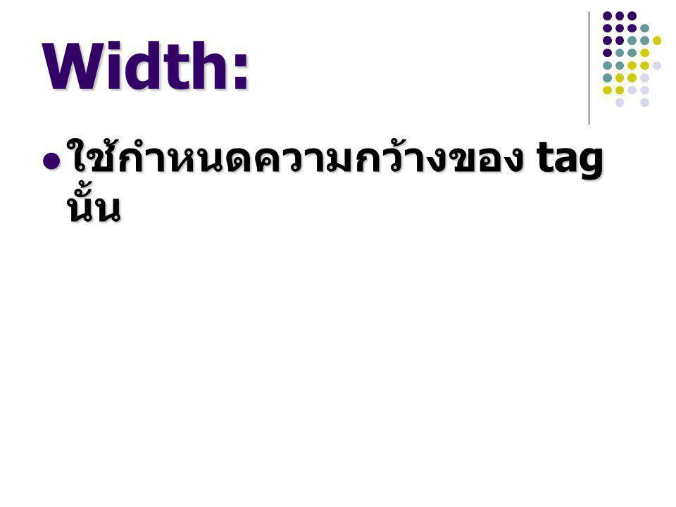 Width: ใช้กำหนดความกว้างของ tag นั้น ใช้กำหนดความกว้างของ tag นั้น