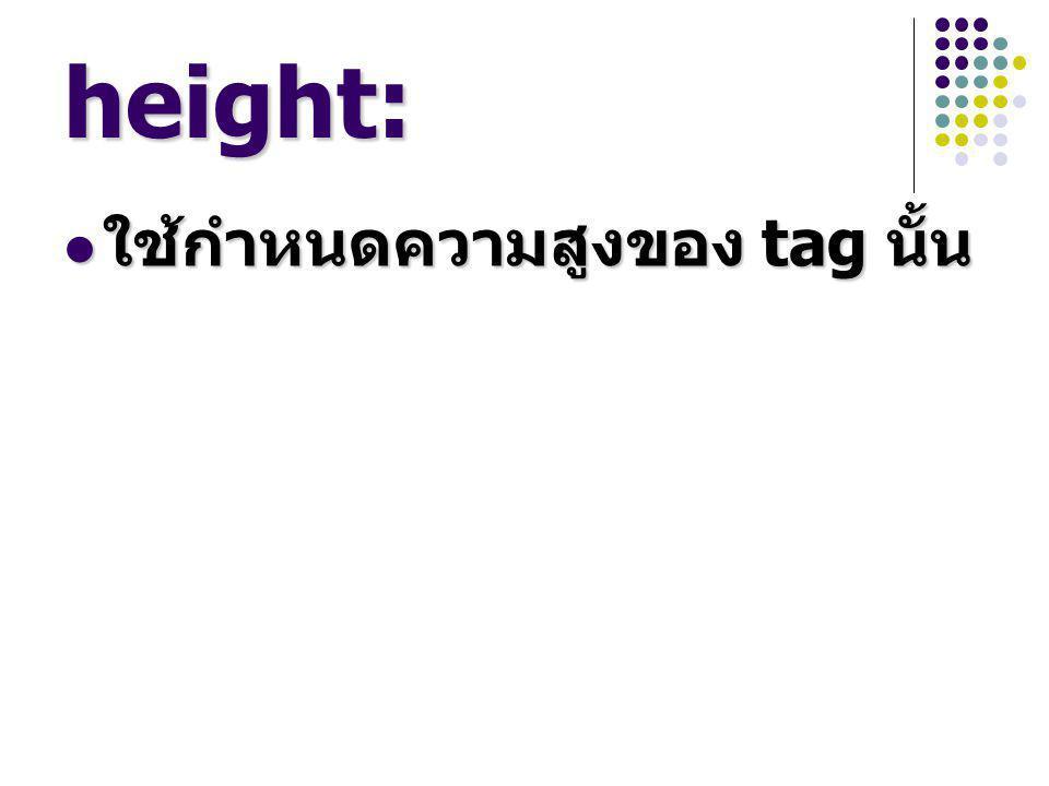 height: ใช้กำหนดความสูงของ tag นั้น ใช้กำหนดความสูงของ tag นั้น
