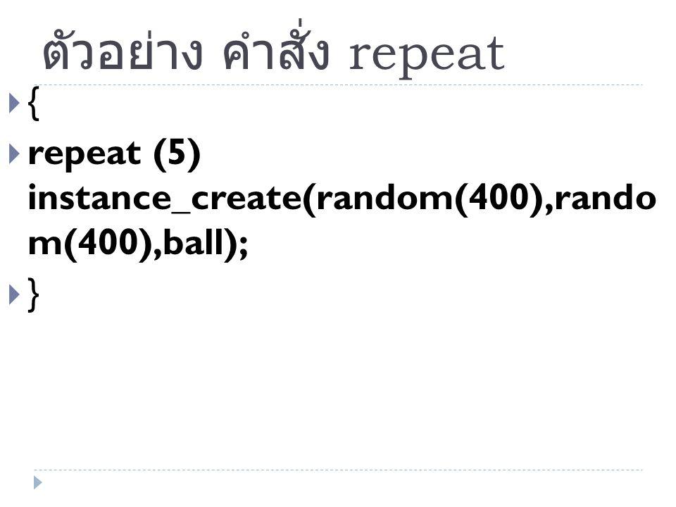 ตัวอย่าง คำสั่ง repeat  {  repeat (5) instance_create(random(400),rando m(400),ball);  }