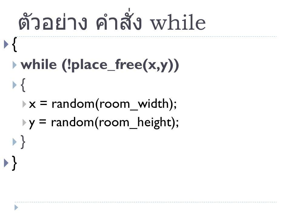 ตัวอย่าง คำสั่ง while  {  while (!place_free(x,y))  {  x = random(room_width);  y = random(room_height);  }