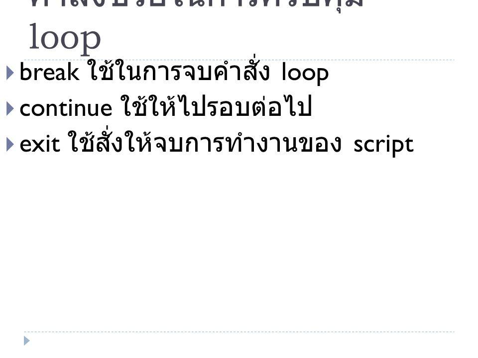 คำสั่งช่วยในการควบคุม loop  break ใช้ในการจบคำสั่ง loop  continue ใช้ให้ไปรอบต่อไป  exit ใช้สั่งให้จบการทำงานของ script