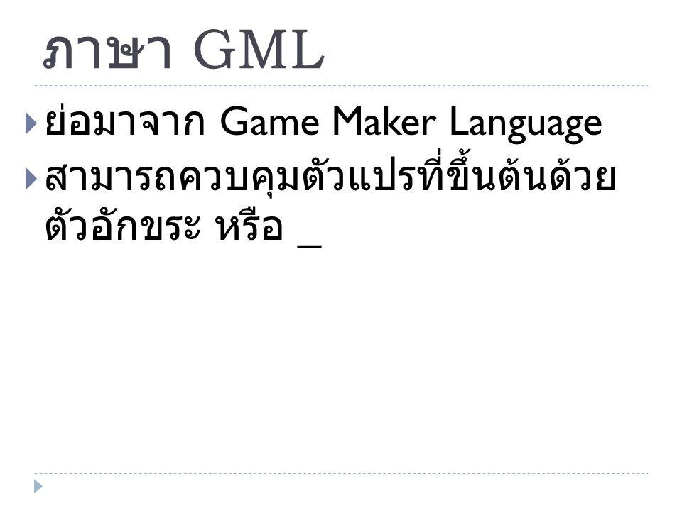 ภาษา GML  ย่อมาจาก Game Maker Language  สามารถควบคุมตัวแปรที่ขึ้นต้นด้วย ตัวอักขระ หรือ _