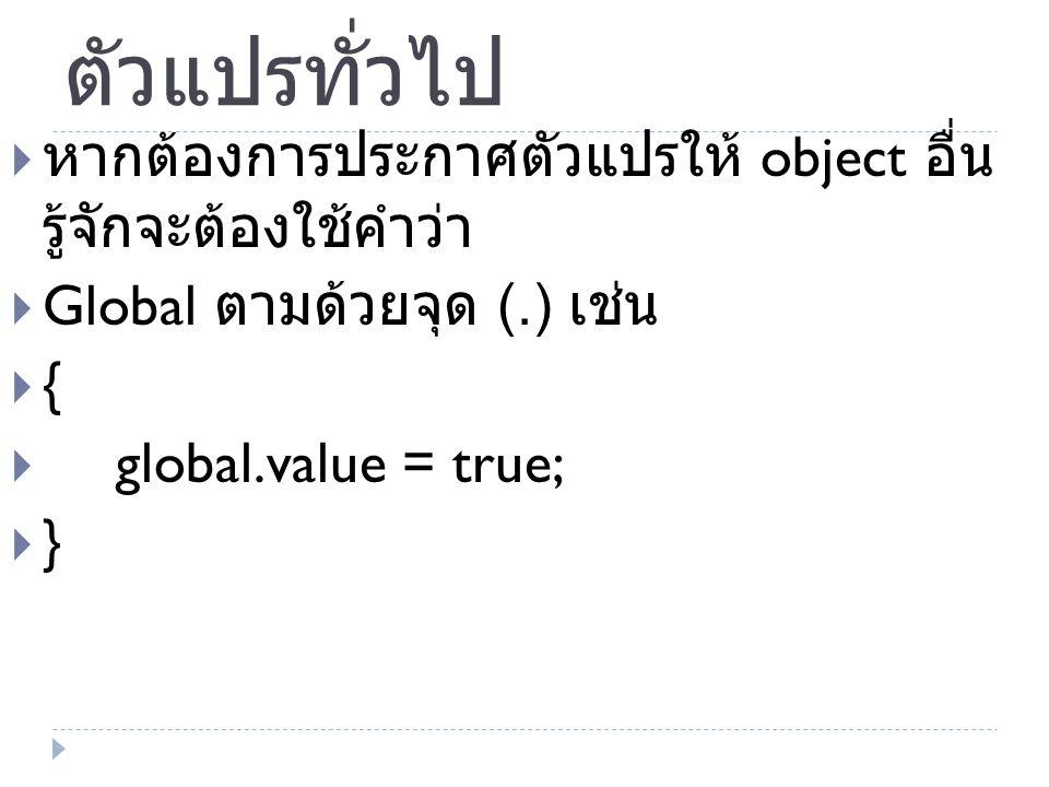 ตัวแปรทั่วไป  หากต้องการประกาศตัวแปรให้ object อื่น รู้จักจะต้องใช้คำว่า  Global ตามด้วยจุด (.) เช่น  {  global.value = true;  }
