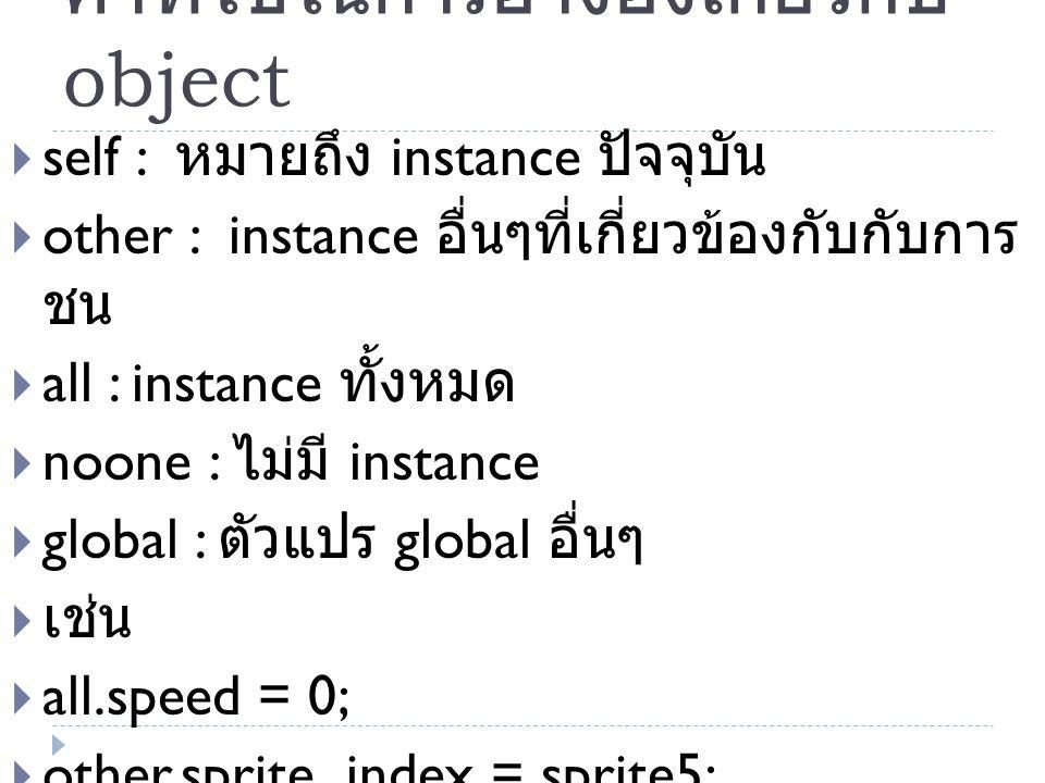 คำที่ใช้ในการอ้างอิงเกี่ยวกับ object  self : หมายถึง instance ปัจจุบัน  other : instance อื่นๆที่เกี่ยวข้องกับกับการ ชน  all : instance ทั้งหมด  noone : ไม่มี instance  global : ตัวแปร global อื่นๆ  เช่น  all.speed = 0;  other.sprite_index = sprite5;