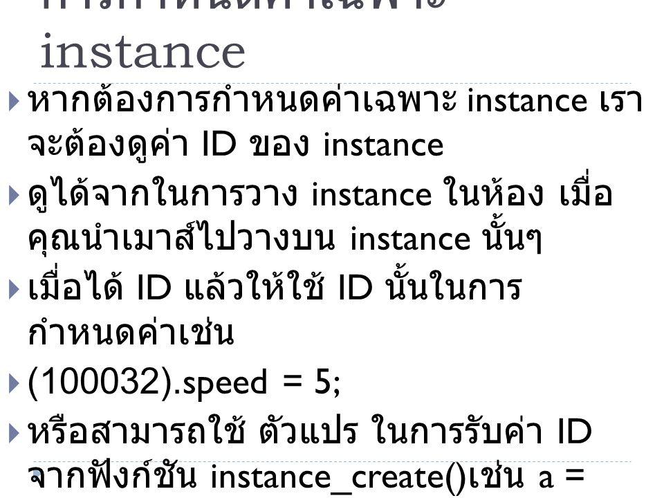 การกำหนดค่าเฉพาะ instance  หากต้องการกำหนดค่าเฉพาะ instance เรา จะต้องดูค่า ID ของ instance  ดูได้จากในการวาง instance ในห้อง เมื่อ คุณนำเมาส์ไปวางบน instance นั้นๆ  เมื่อได้ ID แล้วให้ใช้ ID นั้นในการ กำหนดค่าเช่น  (100032).speed = 5;  หรือสามารถใช้ ตัวแปร ในการรับค่า ID จากฟังก์ชัน instance_create() เช่น a = instance_create();