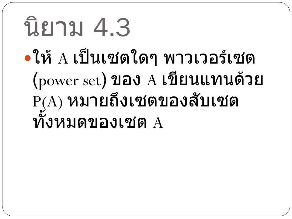 นิยาม 4.3 ให้ A เป็นเซตใดๆ พาวเวอร์เซต (power set) ของ A เขียนแทนด้วย P(A) หมายถึงเซตของสับเซต ทั้งหมดของเซต A
