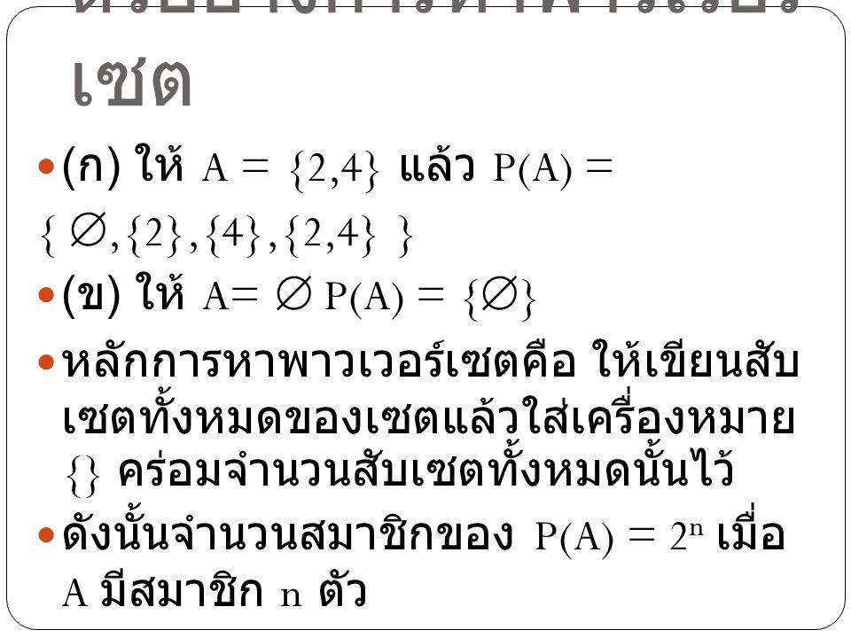 ตัวอย่างการหาพาวเวอร์ เซต ( ก ) ให้ A = {2,4} แล้ว P(A) = { ,{2},{4},{2,4} } ( ข ) ให้ A=  P(A) = {  } หลักการหาพาวเวอร์เซตคือ ให้เขียนสับ เซตทั้งห