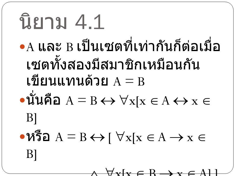 นิยาม 4.1 A และ B เป็นเซตที่เท่ากันก็ต่อเมื่อ เซตทั้งสองมีสมาชิกเหมือนกัน เขียนแทนด้วย A = B นั่นคือ A = B   x[x  A  x  B] หรือ A = B  [  x[x 