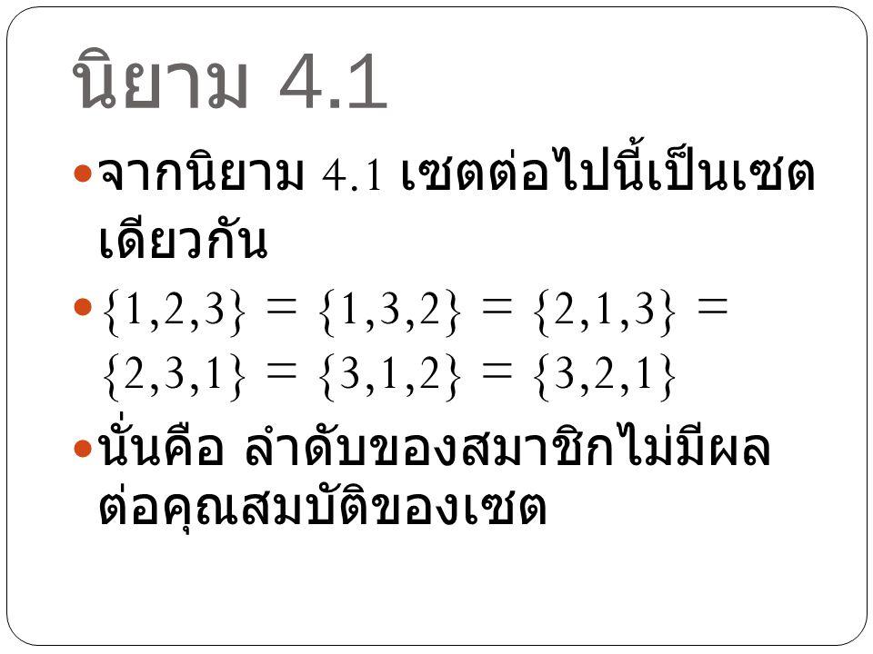 นิยาม 4.1 จากนิยาม 4.1 เซตต่อไปนี้เป็นเซต เดียวกัน {1,1,1,2,3,3,3,2} = {1,2,3} นั่นคือ การซ้ำกันของสมาชิกใน เซตไม่มีผลต่อสมบัติของเซต