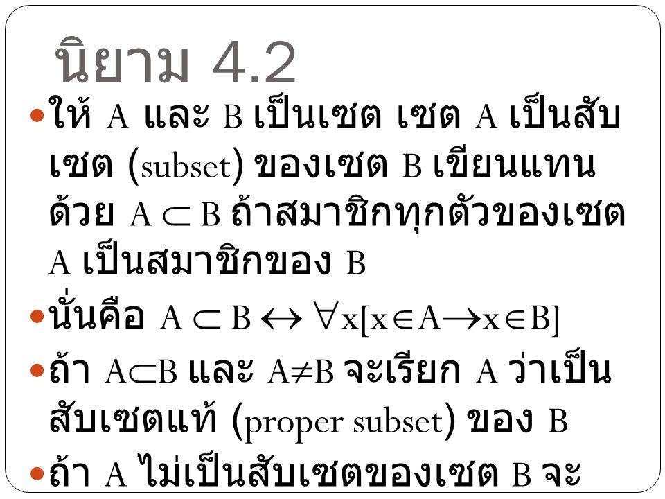 นิยาม 4.2 ให้ A และ B เป็นเซต เซต A เป็นสับ เซต (subset) ของเซต B เขียนแทน ด้วย A  B ถ้าสมาชิกทุกตัวของเซต A เป็นสมาชิกของ B นั่นคือ A  B   x[x 