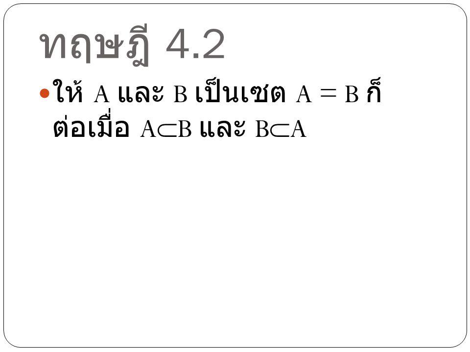 ทฤษฎี 4.2 ให้ A และ B เป็นเซต A = B ก็ ต่อเมื่อ A  B และ B  A