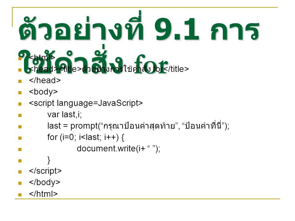 ตัวอย่างที่ 9.1 การ ใช้คำสั่ง for ตัวอย่างการใช้คำสั่ง for var last,i; last = prompt( กรุณาป้อนค่าสุดท้าย , ป้อนค่าที่นี่ ); for (i=0; i<last; i++) { document.write(i+ ); }