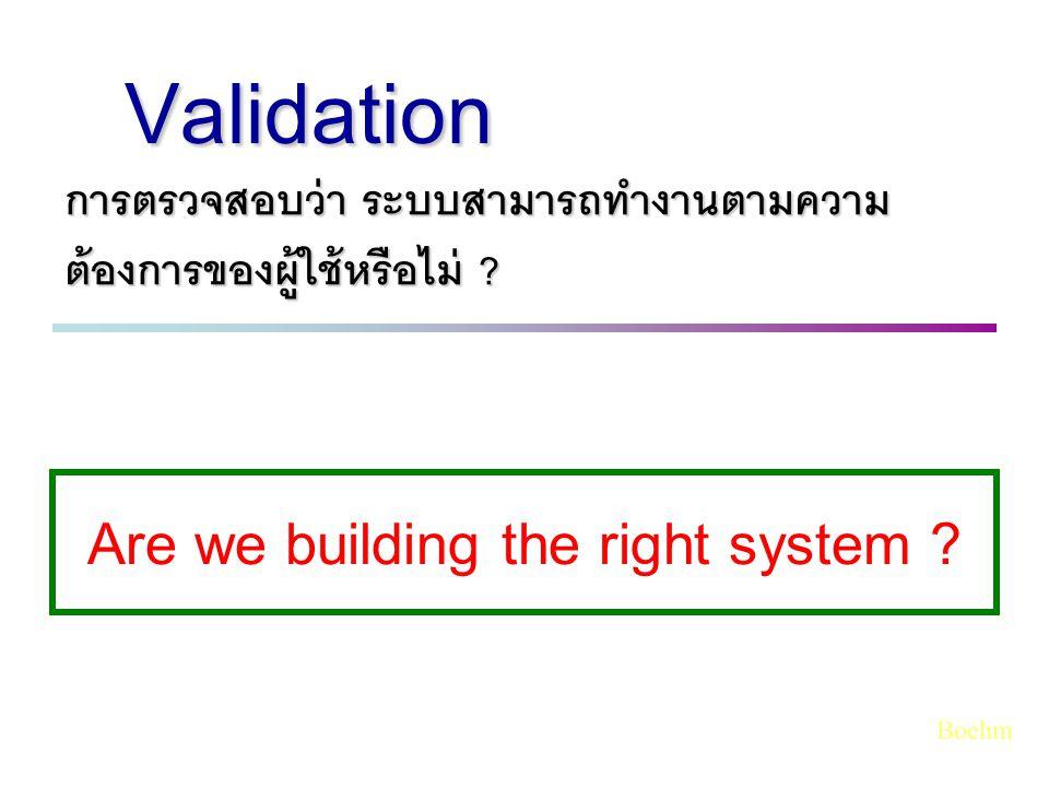 การตรวจสอบว่า ระบบสามารถทำงานตามความ ต้องการของผู้ใช้หรือไม่ ? Validation Are we building the right system ? Boehm