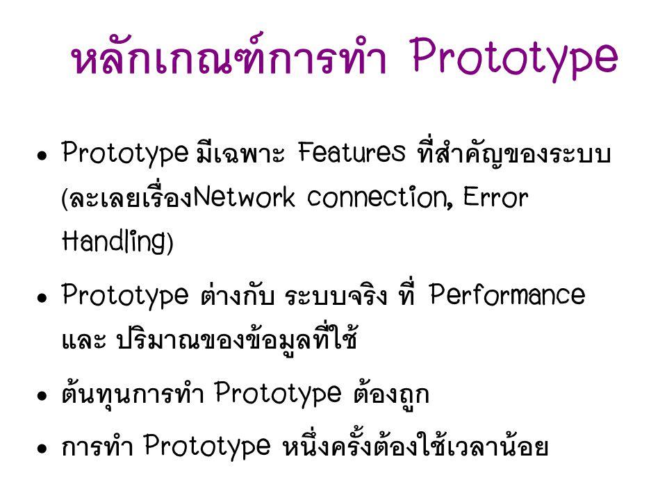หลักเกณฑ์การทำ Prototype Prototype มีเฉพาะ Features ที่สำคัญของระบบ ( ละเลยเรื่อง Network connection, Error Handling) Prototype ต่างกับ ระบบจริง ที่ P