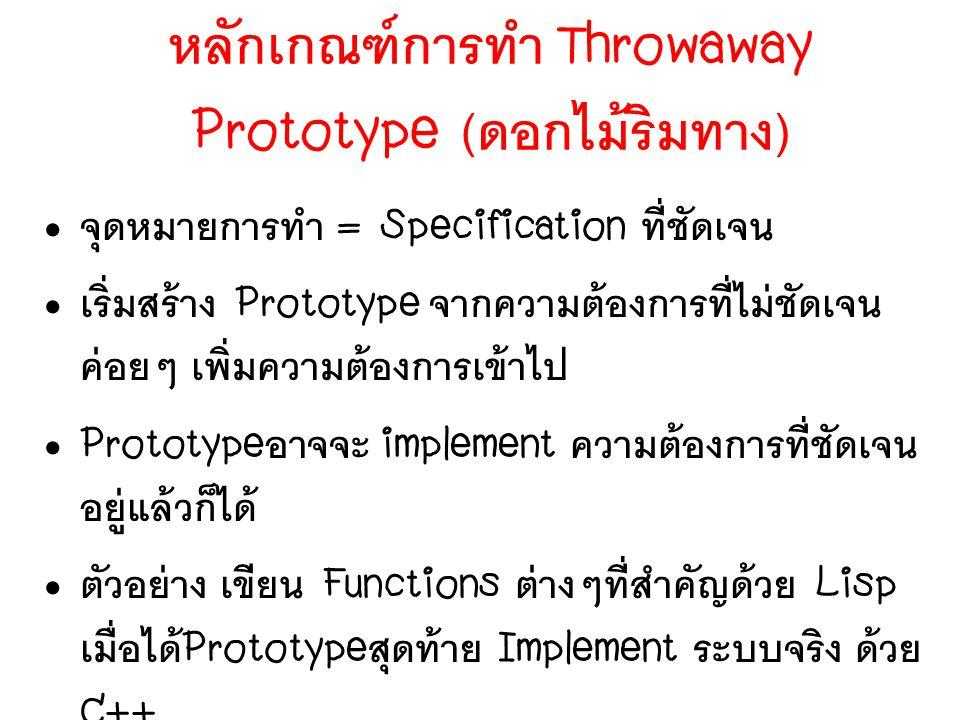 หลักเกณฑ์การทำ Throwaway Prototype ( ดอกไม้ริมทาง ) จุดหมายการทำ = Specification ที่ชัดเจน เริ่มสร้าง Prototype จากความต้องการที่ไม่ชัดเจน ค่อยๆ เพิ่ม