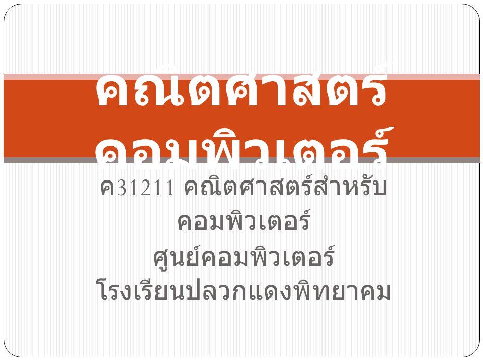 ค 31211 คณิตศาสตร์สำหรับ คอมพิวเตอร์ ศูนย์คอมพิวเตอร์ โรงเรียนปลวกแดงพิทยาคม คณิตศาสตร์ คอมพิวเตอร์