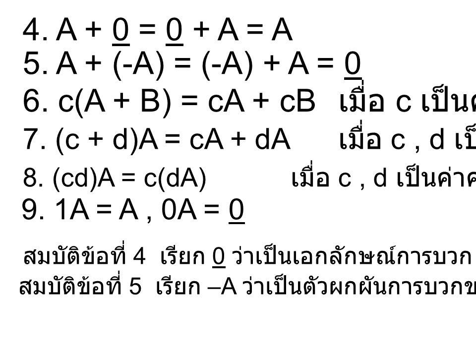 6. c(A + B) = cA + cB เมื่อ c เป็นค่าคงตัว 7. (c + d)A = cA + dA เมื่อ c, d เป็นค่าคงตัว 8. (cd)A = c(dA) เมื่อ c, d เป็นค่าคงตัว 9. 1A = A, 0A = 0 สม