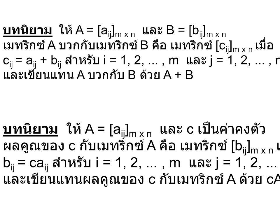 บทนิยาม ให้ A = [a ij ] m x n และ B = [b ij ] m x n เมทริกซ์ A บวกกับเมทริกซ์ B คือ เมทริกซ์ [c ij ] m x n เมื่อ c ij = a ij + b ij สำหรับ i = 1, 2,..