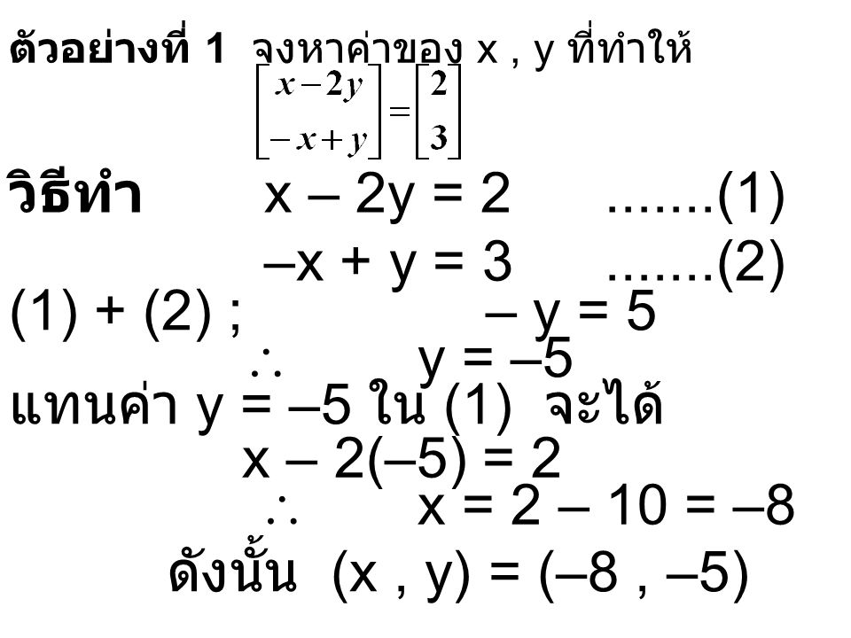 ตัวอย่างที่ 1 จงหาค่าของ x, y ที่ทำให้ วิธีทำ x – 2y = 2.......(1) –x + y = 3.......(2) (1) + (2) ; – y = 5  y = –5 แทนค่า y = –5 ใน (1) จะได้ x – 2(