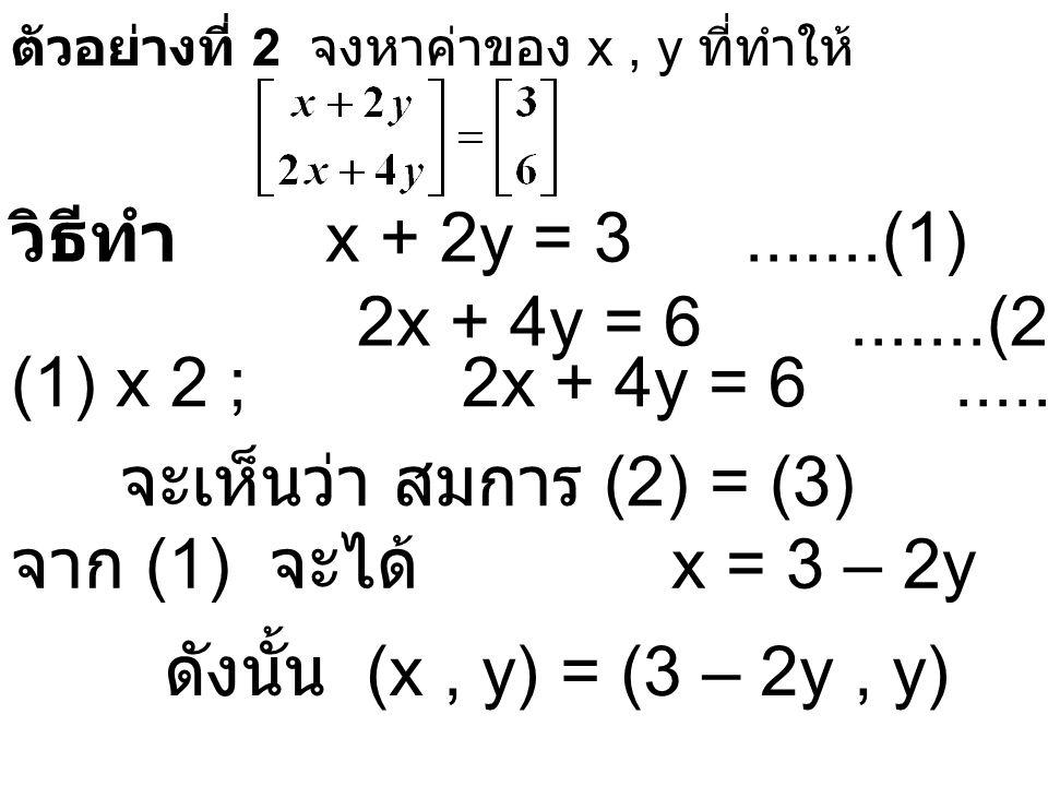 ตัวอย่างที่ 2 จงหาค่าของ x, y ที่ทำให้ วิธีทำ x + 2y = 3.......(1) 2x + 4y = 6.......(2) (1) x 2 ; 2x + 4y = 6.......(3) จะเห็นว่า สมการ (2) = (3) จาก