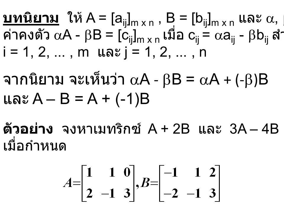 บทนิยาม ให้ A = [a ij ] m x n, B = [b ij ] m x n และ ,  เป็น ค่าคงตัว  A -  B = [c ij ] m x n เมื่อ c ij =  a ij -  b ij สำหรับ i = 1, 2,..., m