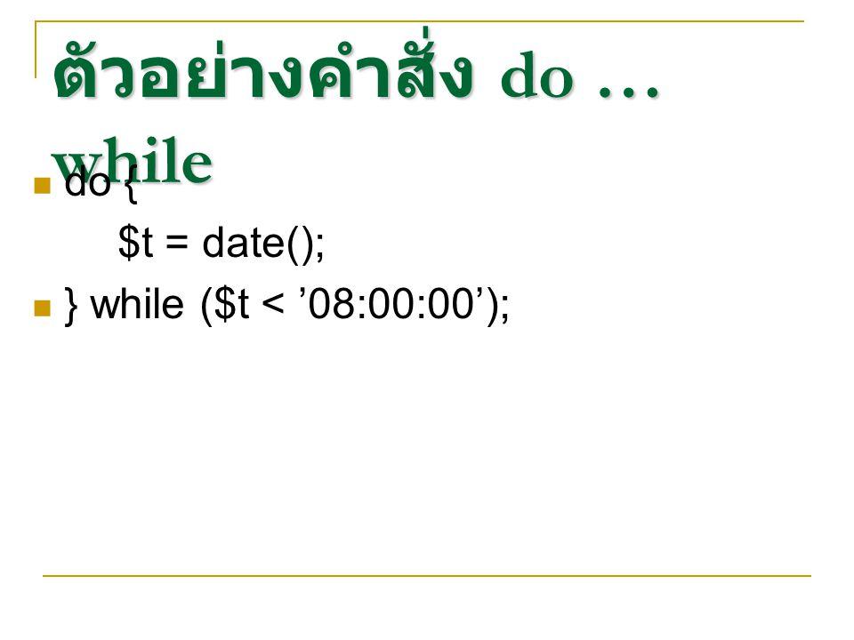 ตัวอย่างคำสั่ง do … while do { $t = date(); } while ($t < '08:00:00');