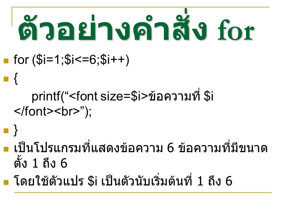 """ตัวอย่างคำสั่ง for for ($i=1;$i<=6;$i++) { printf("""" ข้อความที่ $i """"); } เป็นโปรแกรมที่แสดงข้อความ 6 ข้อความที่มีขนาด ตั้ง 1 ถึง 6 โดยใช้ตัวแปร $i เป็น"""