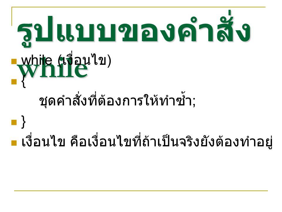 ตัวอย่างคำสั่ง while while ($i <= 10) { printf( $i ); }