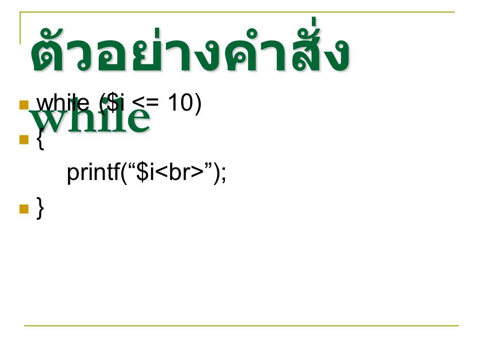 """ตัวอย่างคำสั่ง while while ($i <= 10) { printf(""""$i """"); }"""