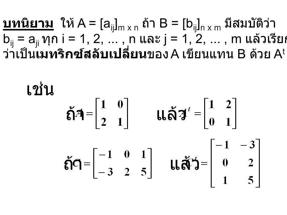 บทนิยาม ให้ A = [a ij ] m x n ถ้า B = [b ij ] n x m มีสมบัติว่า b ij = a ji ทุก i = 1, 2,..., n และ j = 1, 2,..., m แล้วเรียก B ว่าเป็นเมทริกซ์สลับเปลี่ยนของ A เขียนแทน B ด้วย A t เช่น แล้ว ถ้า แล้ว ถ้า