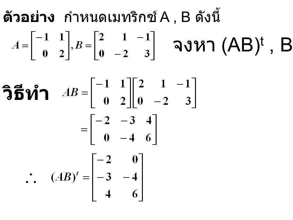 ตัวอย่าง กำหนดเมทริกซ์ A, B ดังนี้ จงหา (AB) t, B t A t วิธีทำ 