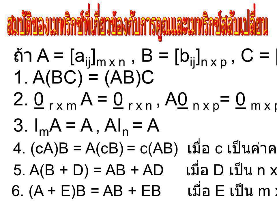 ถ้า A = [a ij ] m x n, B = [b ij ] n x p, C = [c ij ] p x q แล้ว 1.