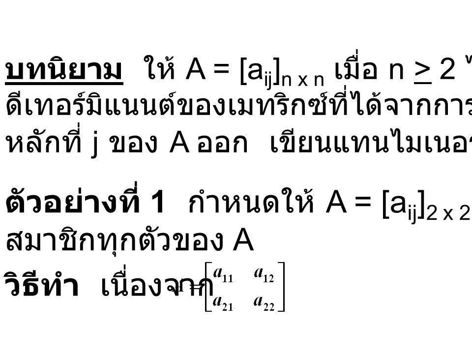 ตัวอย่างที่ 1 กำหนดให้ A = [a ij ] 2 x 2 จงหาไมเนอร์ของ สมาชิกทุกตัวของ A บทนิยาม ให้ A = [a ij ] n x n เมื่อ n > 2 ไมเนอร์ของ a ij คือ ดีเทอร์มิแนนต์ของเมทริกซ์ที่ได้จากการตัดแถวที่ i และ หลักที่ j ของ A ออก เขียนแทนไมเนอร์ของ a ij คือ M ij (A) วิธีทำ เนื่องจาก