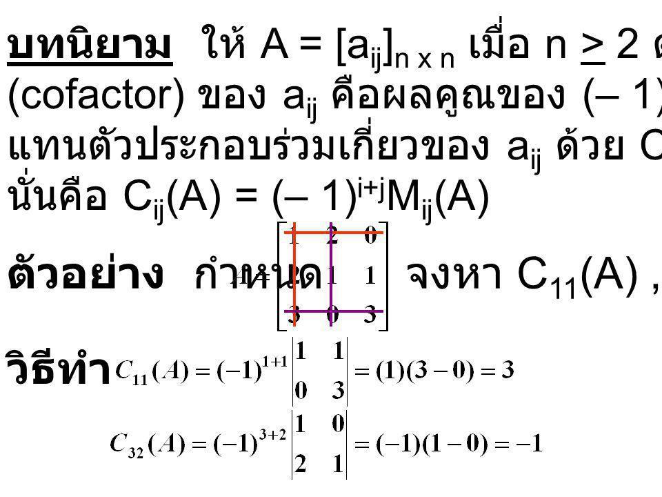 บทนิยาม ให้ A = [a ij ] n x n เมื่อ n > 2 ตัวประกอบร่วมเกี่ยว (cofactor) ของ a ij คือผลคูณของ (– 1) i+j และ M ij (A) เขียน แทนตัวประกอบร่วมเกี่ยวของ a ij ด้วย C ij (A) นั่นคือ C ij (A) = (– 1) i+j M ij (A) ตัวอย่าง กำหนด วิธีทำ จงหา C 11 (A), C 32 (A)