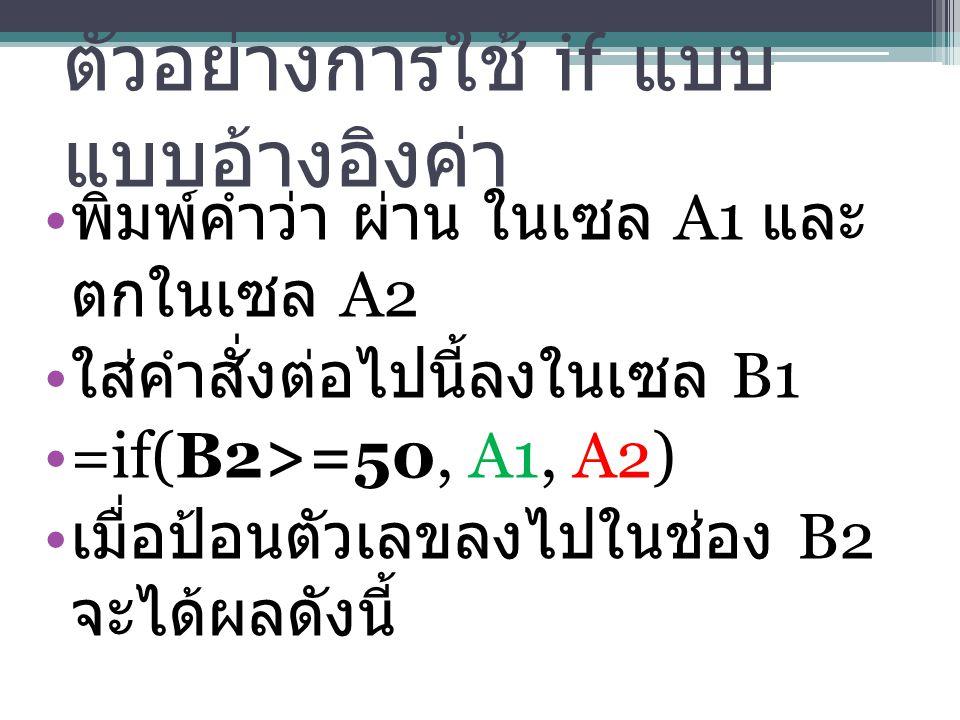 ตัวอย่างการใช้ if แบบ แบบอ้างอิงค่า พิมพ์คำว่า ผ่าน ในเซล A1 และ ตกในเซล A2 ใส่คำสั่งต่อไปนี้ลงในเซล B1 =if(B2>=50, A1, A2) เมื่อป้อนตัวเลขลงไปในช่อง B2 จะได้ผลดังนี้