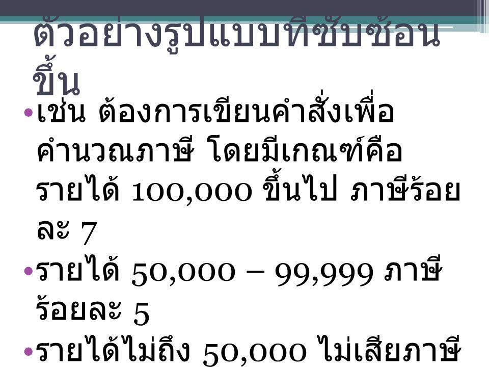 ตัวอย่างรูปแบบที่ซับซ้อน ขึ้น เช่น ต้องการเขียนคำสั่งเพื่อ คำนวณภาษี โดยมีเกณฑ์คือ รายได้ 100,000 ขึ้นไป ภาษีร้อย ละ 7 รายได้ 50,000 – 99,999 ภาษี ร้อยละ 5 รายได้ไม่ถึง 50,000 ไม่เสียภาษี สามารถเขียนคำสั่งได้ดังนี้