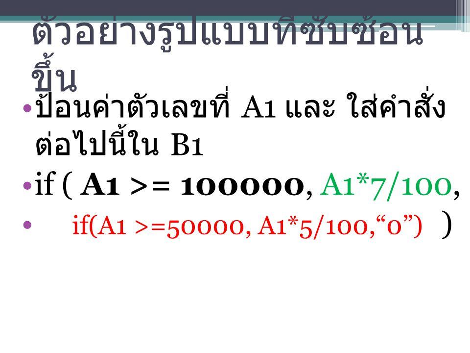 ตัวอย่างรูปแบบที่ซับซ้อน ขึ้น ป้อนค่าตัวเลขที่ A1 และ ใส่คำสั่ง ต่อไปนี้ใน B1 if ( A1 >= 100000, A1*7/100, if(A1 >=50000, A1*5/100, 0 ) )