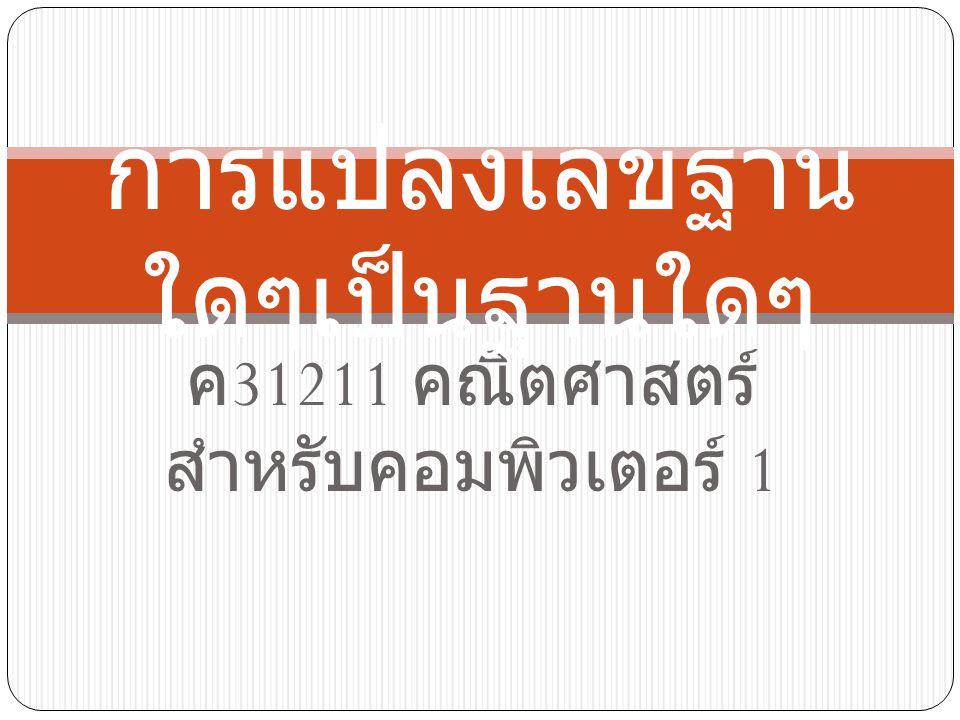 ค 31211 คณิตศาสตร์ สำหรับคอมพิวเตอร์ 1 การแปลงเลขฐาน ใดๆเป็นฐานใดๆ