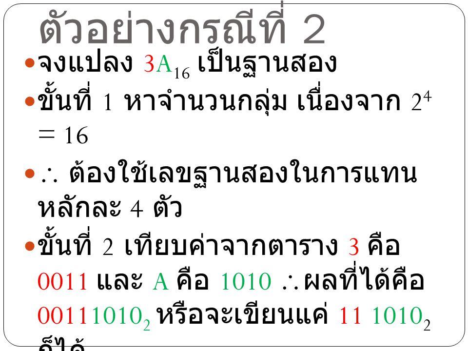 ตัวอย่างกรณีที่ 2 จงแปลง 3A 16 เป็นฐานสอง ขั้นที่ 1 หาจำนวนกลุ่ม เนื่องจาก 2 4 = 16  ต้องใช้เลขฐานสองในการแทน หลักละ 4 ตัว ขั้นที่ 2 เทียบค่าจากตาราง 3 คือ 0011 และ A คือ 1010  ผลที่ได้คือ 00111010 2 หรือจะเขียนแค่ 11 1010 2 ก็ได้