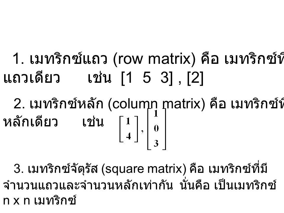 1.เมทริกซ์แถว (row matrix) คือ เมทริกซ์ที่มีเพียง แถวเดียว เช่น [1 5 3], [2] 3.
