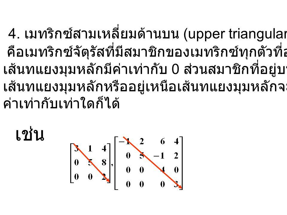 4. เมทริกซ์สามเหลี่ยมด้านบน (upper triangular matrix) คือเมทริกซ์จัตุรัสที่มีสมาชิกของเมทริกซ์ทุกตัวที่อยู่ใต้ เส้นทแยงมุมหลักมีค่าเท่ากับ 0 ส่วนสมาชิ
