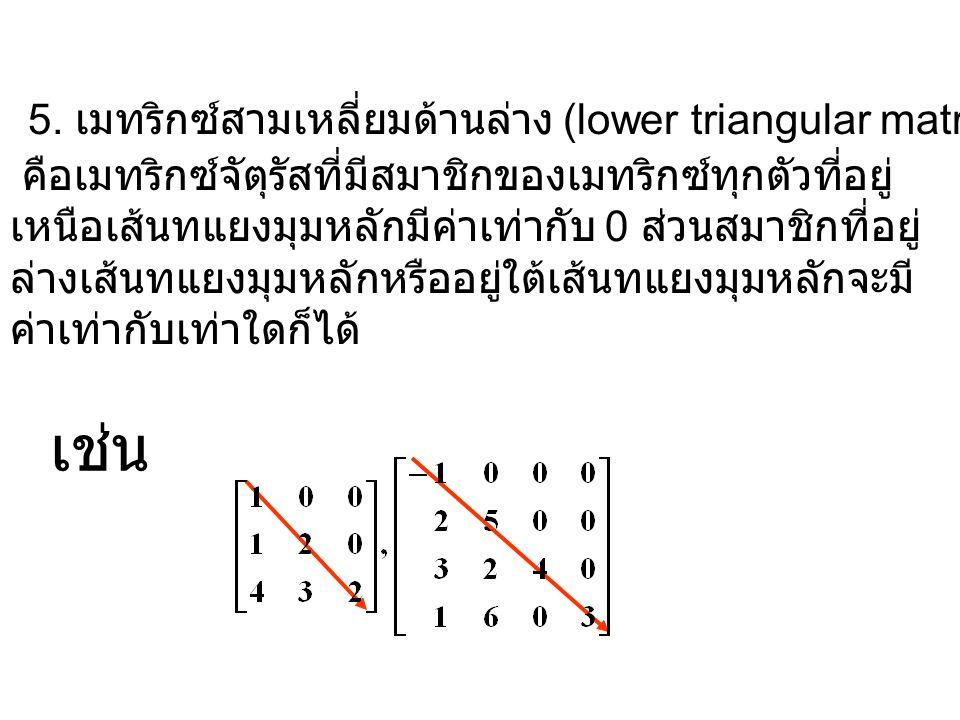 5. เมทริกซ์สามเหลี่ยมด้านล่าง (lower triangular matrix) คือเมทริกซ์จัตุรัสที่มีสมาชิกของเมทริกซ์ทุกตัวที่อยู่ เหนือเส้นทแยงมุมหลักมีค่าเท่ากับ 0 ส่วนส